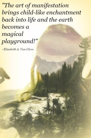 The art of manifestation brings child-like enchantment back into life and the earth becomes a magical playground